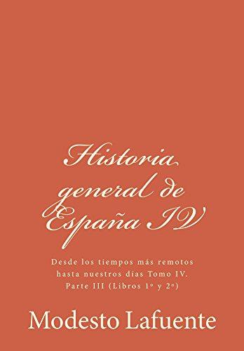 Modesto Lafuente - Historia general de España IV: Desde los tiempos más remotos hasta nuestros días Tomo IV. Parte III (Libros 1º y 2º) (Spanish Edition)
