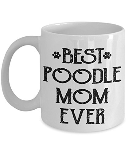 Unique Coffee Mug - Best Poodle Mom Ever - Amazing Present Idea For Her - Great Quality Ceramic Cups For Coffee, Tea, Milk & More - 11oz