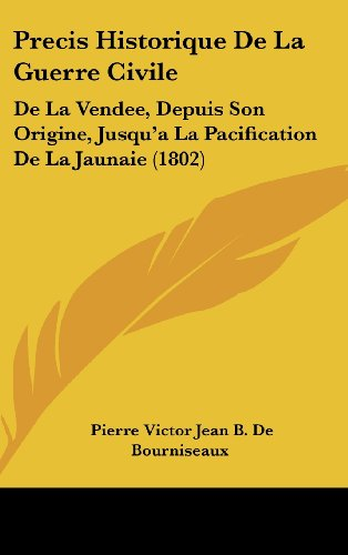 Precis Historique de La Guerre Civile: de La Vendee, Depuis Son Origine, Jusqu'a La Pacification de La Jaunaie (1802)