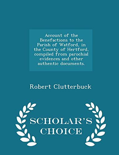 Account of the Benefactions to the Parish of Watford, in the County of Hertford, compiled from parochial evidences and other authentic documents. - Scholar's Choice Edition
