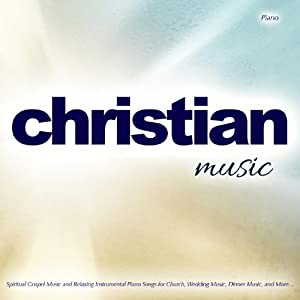 Christian Music: Spiritual Gospel Music and Relaxing Instrumental Piano Songs for Church, Wedding Music, Dinner Music, and More?