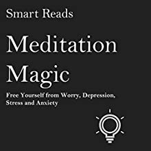 Meditation Magic: Free Yourself from Worry, Depression, Stress and Anxiety | Livre audio Auteur(s) :  Smart Reads Narrateur(s) : Scott Michael
