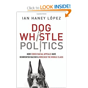Dog Whistle Politics: How Coded Racial Appeals Have Reinvented Racism and Wrecked the Middle Class by Ian Haney López
