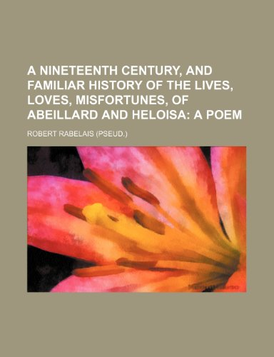 A nineteenth century, and familiar history of the lives, loves, misfortunes, of Abeillard and Heloisa;  a poem
