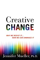 Creative Change: Why We Resist It . . . How We Can Embrace It