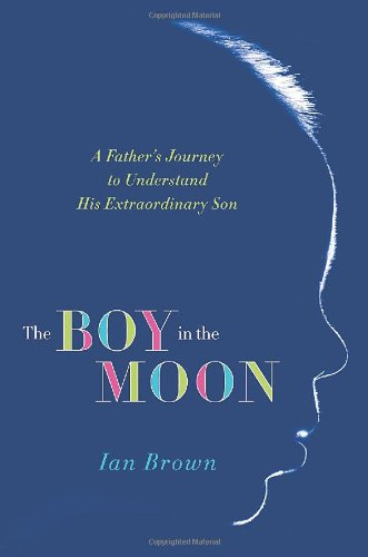 The Boy in the Moon: A Father's Journey to Understand His...