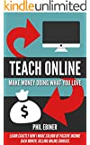 Teach Online: Make Money Doing What You Love: Learn exactly how I make $10,000 of passive income each month, selling online courses. (English Edition)