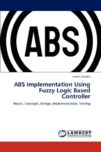 ABS Implementation Using Fuzzy Logic Based Controller: Basics, Concepts, Design, Implementation, Testing