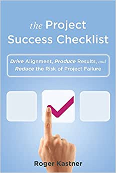 The Project Success Checklist: Drive Alignment, Produce Results, And Reduce The Risk Of Project Failure