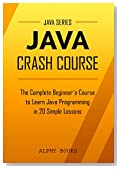 Java: Java Crash Course - The Complete Beginner's Course to Learn Java Programming in 21 Clear-Cut Lessons - Including Dozens of Practical Examples & Exercises (Java Series)