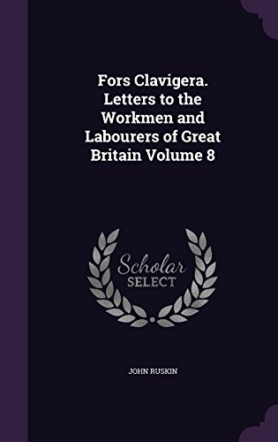 Fors Clavigera. Letters to the Workmen and Labourers of Great Britain Volume 8
