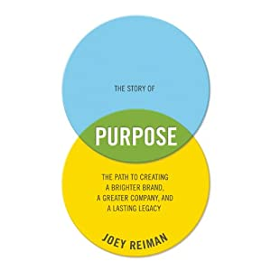 The Story of Purpose: The Path to Creating a Better Brand, a Brighter Company, and a Lasting Legacy | [Joey Reiman]