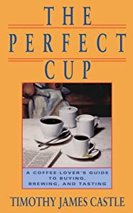 The Perfect Cup: A Coffee Lover's Guide To Buying, Brewing, And Tasting from Running Press