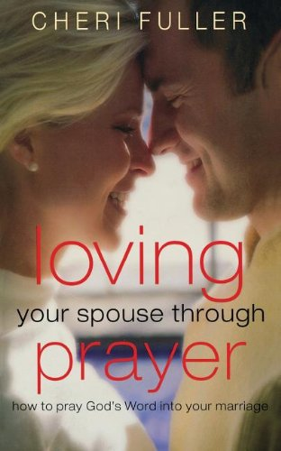 Loving Your Spouse Through Prayer: How to Pray God's Word Into Your Marriage, Fuller, Cheri