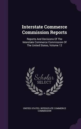 Interstate Commerce Commission Reports: Reports And Decisions Of The Interstate Commerce Commission Of The United States, Volume 12
