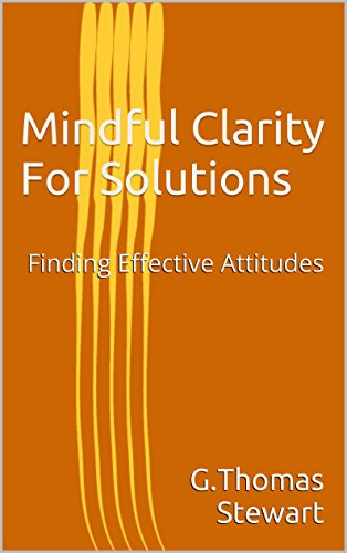 Book: Mindful Clarity For Solutions - Finding Effective Attitudes by G. Thomas Stewart