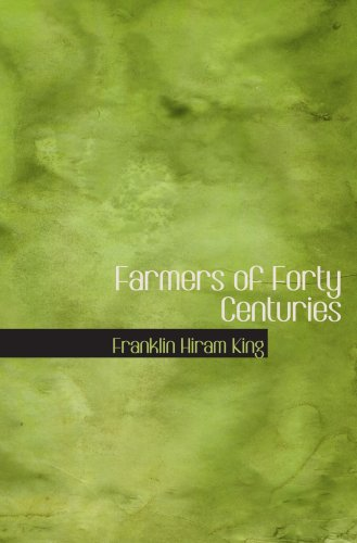 Farmers of Forty Centuries: Or: Permanent Agriculture in China; Korea; and Jap