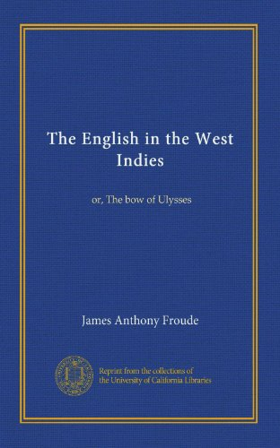 The English in the West Indies: or, The bow of Ulysses, by James Anthony Froude