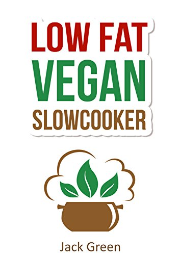 Vegan: Slow Cooker-Low Fat Vegan Recipes For Rapid Weight Loss-Vegan Diet (Raw Till 4,Raw Vegan diet, 80/10/10 Diet) (Slow cooker recipes,Vegan Slow Cooker, ... diet, 80/10/10 Diet, High protein low carb) by Jack Green
