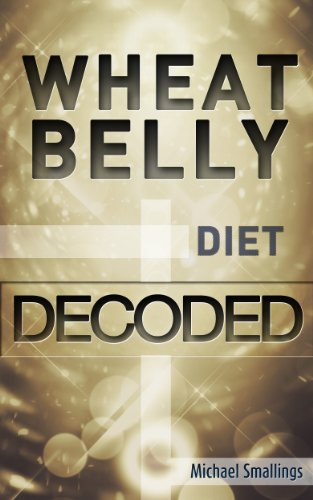 WHEAT BELLY DIET DECODED: A Simple Guide & Introduction to the Wheat Belly Diet & Lifestyle (Diets Simplified) by Michael Smallings