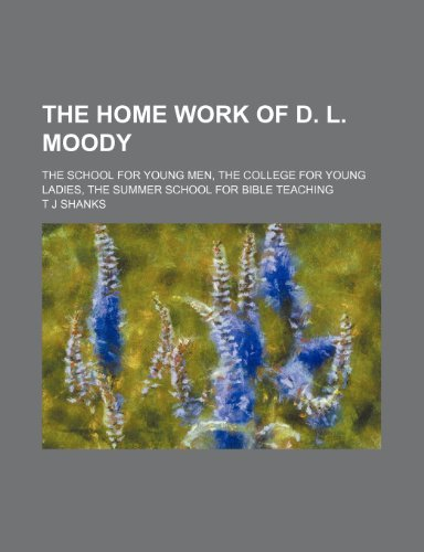 The home work of D. L. Moody; The school for young men, the college for young ladies, the summer school for Bible teaching