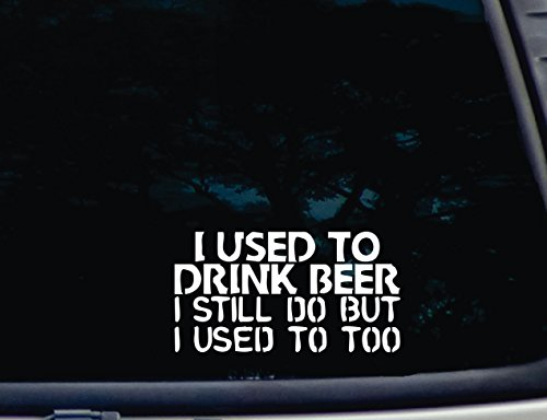 i-used-to-drink-beer-i-still-do-but-i-used-to-too-7-x-3-3-4-die-cut-vinyl-decal-for-windows-cars-tru