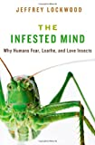 Jeffrey Lockwood The Infested Mind: Why Humans Fear, Loathe, and Love Insects