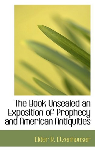 The Book Unsealed an Exposition of Prophecy and American Antiquities