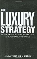 The Luxury Strategy Break the Rules of Marketing to Build Luxury by Jean-Noël Kapferer