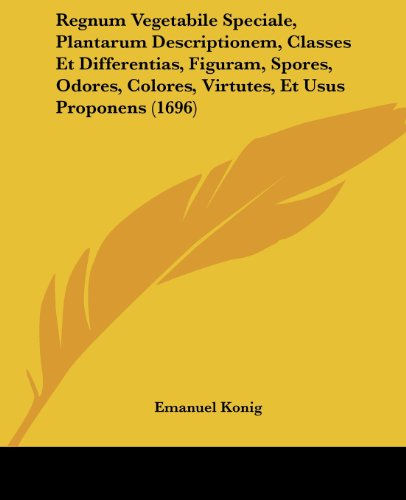 Regnum Vegetabile Speciale, Plantarum Descriptionem, Classes Et Differentias, Figuram, Spores, Odores, Colores, Virtutes, Et Usus Proponens (1696)