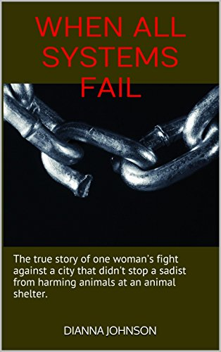 Dianna Johnson Dianna Johnson - When All Systems Fail: The true story of one woman's fight against a city that didn't stop a sadist from harming animals at an animal shelter.