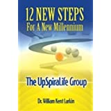 12 New Steps For a New Millenium: The UpSpiraLife Group ~ Dr. William Kent Larkin