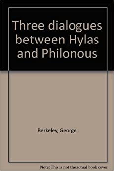 three dialogues between hylas and philonous A new theory of vision -- a treatise concerning the principles of human knowledge (part i) -- dialogues between hylas and philonous -- an essay on motion -- alciphron.