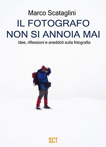 Il fotografo non si annoia mai Idee riflessioni e aneddoti sulla fotografia PDF