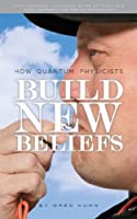 How Quantum Physicists Build New Beliefs (English Edition)