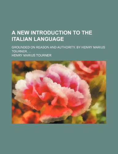 A New Introduction to the Italian Language; Grounded on Reason and Authority. by Henry Marius Tourner