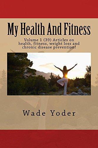 My Health And Fitness: Volume 1 (39) articles on health, fitness, weight loss and chronic disease prevention!