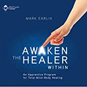 Awaken the Healer Within: An Apprentice Program for Total Mind-Body Healing | Mark Earlix