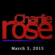 Charlie Rose: March 03, 2015  by Charlie Rose Narrated by Charlie Rose