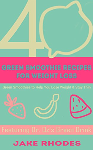 40 Green Smoothie Recipes for Weight Loss: Green Smoothies to Help You Lose Weight & Stay Thin by Jake Rhodes