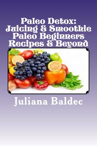 Paleo Detox: Juicing & Smoothie Paleo Beginners Recipes & Beyond by Juliana Baldec