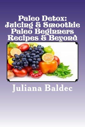 Paleo Detox: Juicing & Smoothie Paleo Beginners Recipes & Beyond by Juliana Baldec