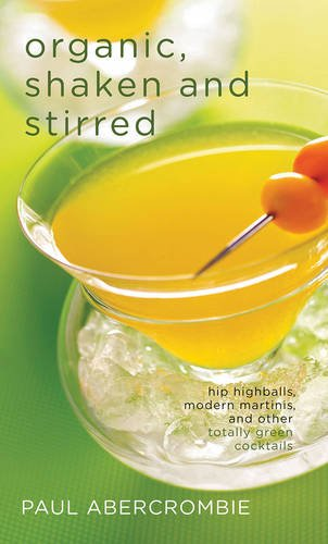 Organic, Shaken and Stirred: Hip Highballs, Modern Martinis, and Other Totally Green Cocktails