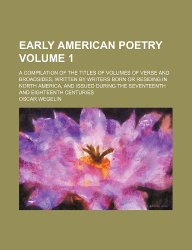 Early American poetry Volume 1; a compilation of the titles of volumes of verse and broadsides, written by writers born or residing in North America, ... the seventeenth and eighteenth centuries