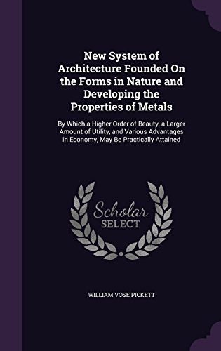 New System of Architecture Founded On the Forms in Nature and Developing the Properties of Metals: By Which a Higher Order of Beauty, a Larger Amount ... in Economy, May Be Practically Attained