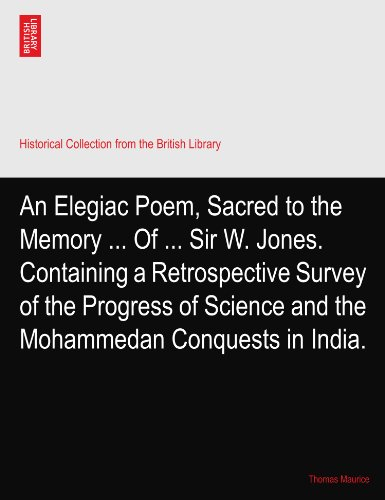 An Elegiac Poem, Sacred to the Memory ... Of ... Sir W. Jones. Containing a Retrospective Survey of the Progress of Science and the Mohammedan Conquests in India. PDF