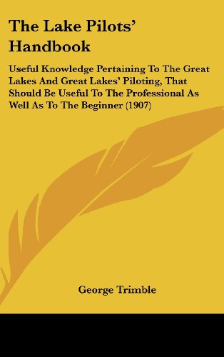 The Lake Pilots' Handbook: Useful Knowledge Pertaining to the Great Lakes and Great Lakes' Piloting, That Should Be Useful to the Professional as