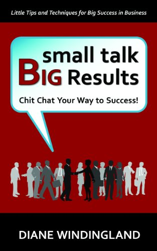 Small Talk Big Results: Chit Chat Your Way to Success!, by Diane Windingland