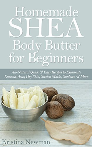 Free Kindle Book : Homemade Shea Body Butter for Beginners:  All-Natural Quick & Easy Recipes to Eliminate Eczema, Acne, Dry Skin, Stretch Marks, Sunburn & More