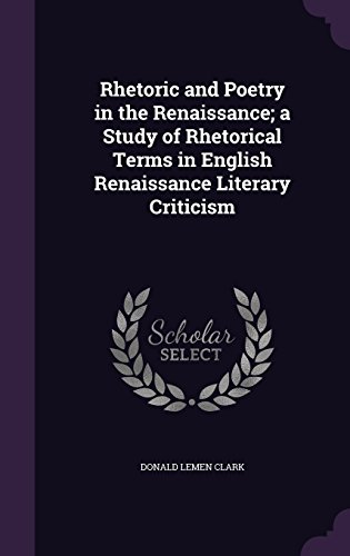 Rhetoric and Poetry in the Renaissance; a Study of Rhetorical Terms in English Renaissance Literary Criticism